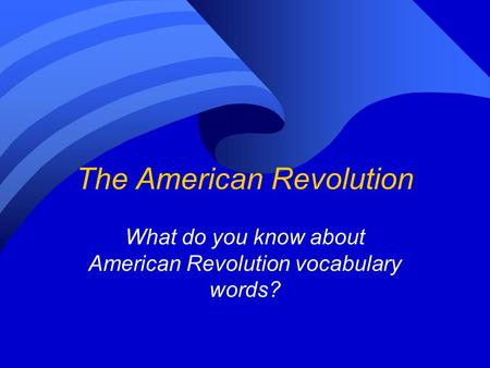 The American Revolution What do you know about American Revolution vocabulary words?