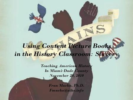 Using Content Picture Books in the History Classroom: Slavery Teaching American History In Miami-Dade County November 20, 2010 Fran Macko, Ph.D.