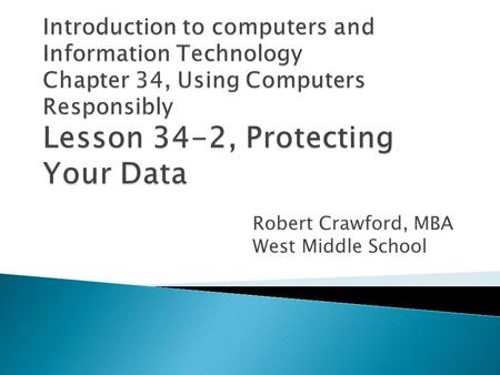 Robert Crawford, MBA West Middle School.  Explain how to prevent data loss  Describe how to use antivirus programs  Discuss ways of backing up data.