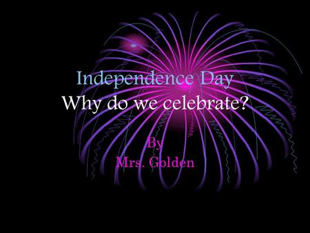 Independence Day Why do we celebrate? By Mrs. Golden.