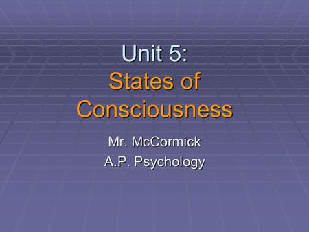 Unit 5: States of Consciousness Mr. McCormick A.P. Psychology.