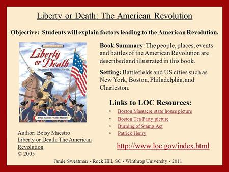 Liberty or Death: The American Revolution Links to LOC Resources: Boston Massacre state house picture Boston Tea Party picture Burning of Stamp Act Patrick.