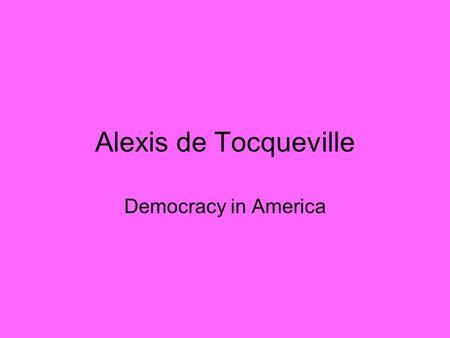 Alexis de Tocqueville Democracy in America. Alexis de Tocqueville (1805-1859) Count Alexis de Tocqueville was born in Paris to a family from the Norman.