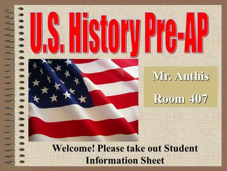Mr. Anthis Room 407 Welcome! Please take out Student Information Sheet.