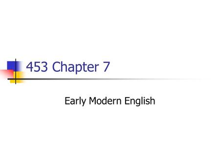 453 Chapter 7 Early Modern English. 1476 Caxton: English printing press 1549Book of Common Prayer 1577-80Drake: around the world ≈ 1600Shakespeare 16041.