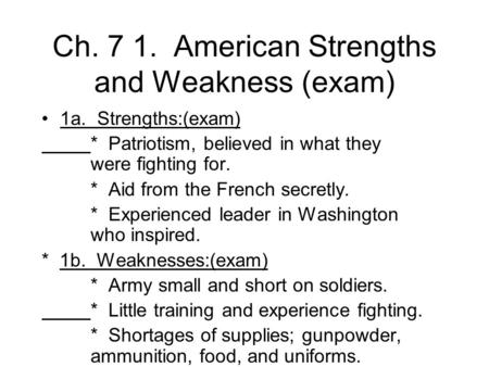 Ch. 7 1. American Strengths and Weakness (exam) 1a. Strengths:(exam) * Patriotism, believed in what they were fighting for. * Aid from the French secretly.