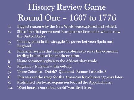 History Review Game Round One – 1607 to 1776 1.Biggest reason why the New World was explored and settled. 2.Site of the first permanent European settlement.