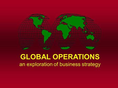 GLOBAL OPERATIONS an exploration of business strategy.