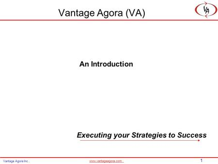 1 www.vantageagora.com Vantage Agora Inc., Vantage Agora (VA) An Introduction Executing your Strategies to Success.
