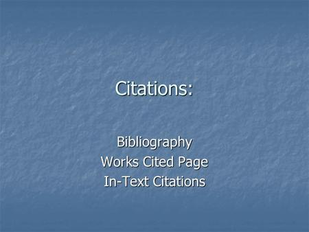Citations: Bibliography Works Cited Page In-Text Citations.