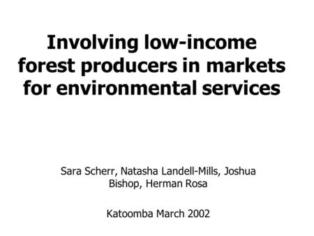 Involving low-income forest producers in markets for environmental services Sara Scherr, Natasha Landell-Mills, Joshua Bishop, Herman Rosa Katoomba March.