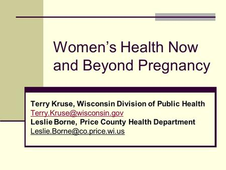 Women's Health Now and Beyond Pregnancy Terry Kruse, Wisconsin Division of Public Health Leslie Borne, Price County Health Department.