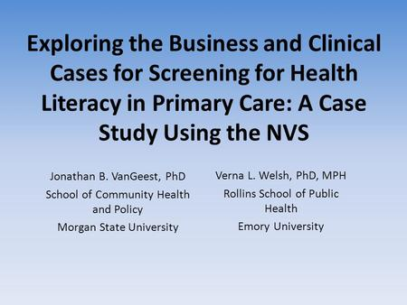 Exploring the Business and Clinical Cases for Screening for Health Literacy in Primary Care: A Case Study Using the NVS Jonathan B. VanGeest, PhD School.