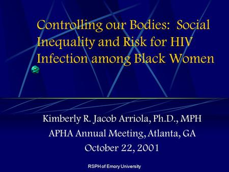 RSPH of Emory University Controlling our Bodies: Social Inequality and Risk for HIV Infection among Black Women Kimberly R. Jacob Arriola, Ph.D., MPH APHA.