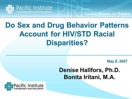 Do Sex and Drug Behavior Patterns Account for HIV/STD Racial Disparities? May 8, 2007 Denise Hallfors, Ph.D. Bonita Iritani, M.A.