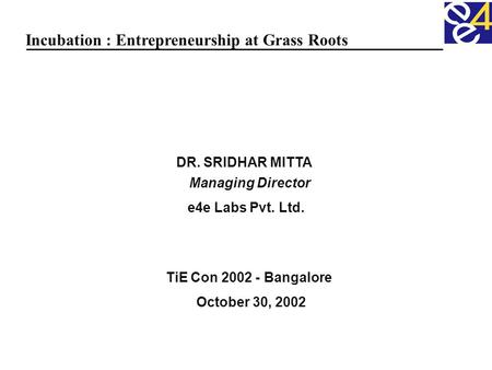 DR. SRIDHAR MITTA Managing Director e4e Labs Pvt. Ltd. TiE Con 2002 - Bangalore October 30, 2002 Incubation : Entrepreneurship at Grass Roots.