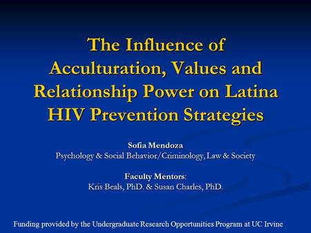 The Influence of Acculturation, Values and Relationship Power on Latina HIV Prevention Strategies Sofia Mendoza Psychology & Social Behavior/Criminology,