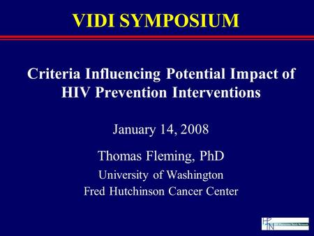VIDI SYMPOSIUM Criteria Influencing Potential Impact of HIV Prevention Interventions January 14, 2008 Thomas Fleming, PhD University of Washington Fred.