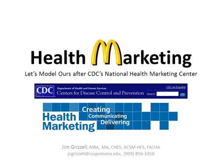 Health arketing Let's Model Ours after CDC's National Health Marketing Center Jim Grizzell, MBA, MA, CHES, ACSM-HFS, FACHA (909)