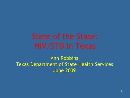 1 State of the State: HIV/STD in Texas Ann Robbins Texas Department of State Health Services June 2009.