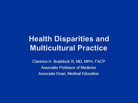 Health Disparities and Multicultural Practice Clarence H. Braddock III, MD, MPH, FACP Associate Professor of Medicine Associate Dean, Medical Education.