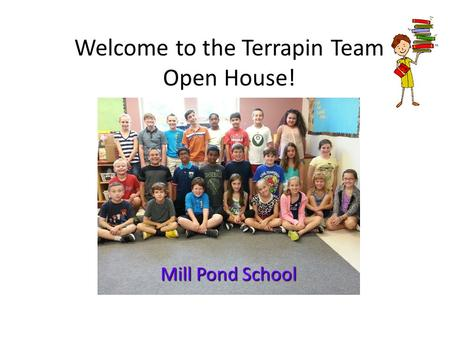 Welcome to the Terrapin Team Open House! Mill Pond School.