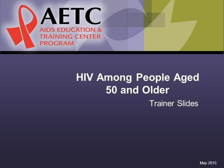 HIV Among People Aged 50 and Older Trainer Slides May 2015.