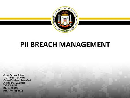 PII BREACH MANAGEMENT Army Privacy Office 7701 Telegraph Road Casey Building, Room 144 Alexandria, VA 22315 703-428-6513 DSN: 328-6513 Fax: 703-428-6522.