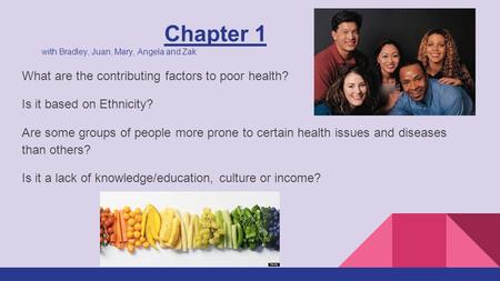 Chapter 1 with Bradley, Juan, Mary, Angela and Zak What are the contributing factors to poor health? Is it based on Ethnicity? Are some groups of people.