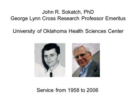 John R. Sokatch, PhD George Lynn Cross Research Professor Emeritus University of Oklahoma Health Sciences Center Service from 1958 to 2006.