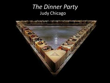 The Dinner Party Judy Chicago. About the Exhibit Arranged in the shape of an open triangle which is a symbol of… ? Primary intention for creating the.