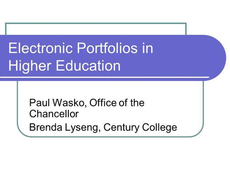Electronic Portfolios in Higher Education Paul Wasko, Office of the Chancellor Brenda Lyseng, Century College.