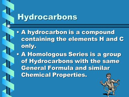 Hydrocarbons A hydrocarbon is a compound containing the elements H and C only.A hydrocarbon is a compound containing the elements H and C only. A Homologous.