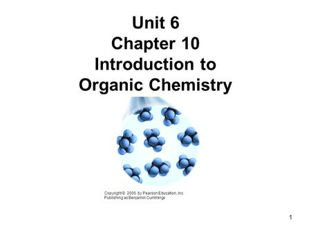 Unit 6 Chapter 10 Introduction to Organic Chemistry Copyright © 2005 by Pearson Education, Inc. Publishing as Benjamin Cummings 1.