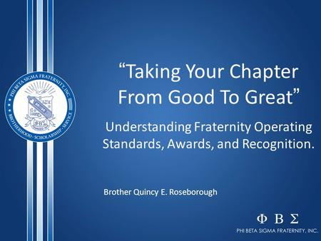 """ Taking Your Chapter From Good To Great "" Understanding Fraternity Operating Standards, Awards, and Recognition. Brother Quincy E. Roseborough."