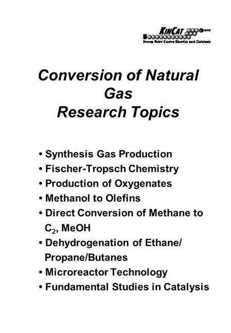 Conversion of Natural Gas Research Topics Synthesis Gas Production Fischer-Tropsch Chemistry Production of Oxygenates Methanol to Olefins Direct Conversion.