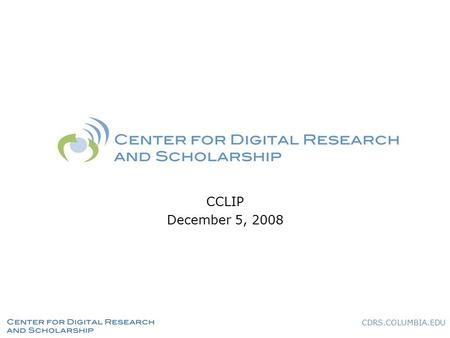 CDRS.COLUMBIA.EDU CCLIP December 5, 2008. CDRS.COLUMBIA.EDU What We Do Partner with researchers and scholars at Columbia to share new knowledge through.