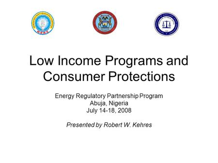 Low Income Programs and Consumer Protections Energy Regulatory Partnership Program Abuja, Nigeria July 14-18, 2008 Presented by Robert W. Kehres.