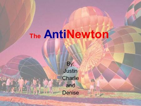 The AntiNewton By: Justin Charlie and Denise. How It Works Basically, you need less mass per volume inside the balloon than outside so that the air inside.
