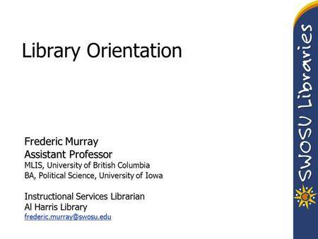 Library Orientation Frederic Murray Assistant Professor MLIS, University of British Columbia BA, Political Science, University of Iowa Instructional Services.