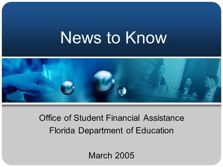 News to Know Office of Student Financial Assistance Florida Department of Education March 2005.