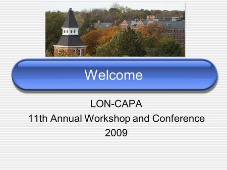 Welcome LON-CAPA 11th Annual Workshop and Conference 2009.