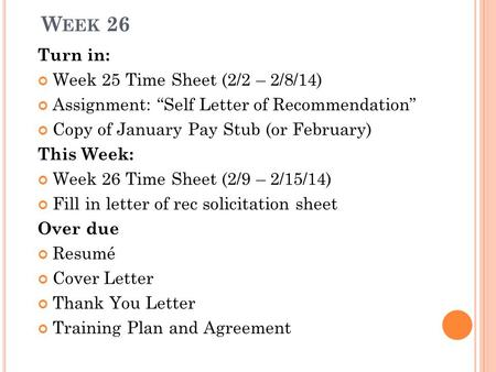 "W EEK 26 Turn in: Week 25 Time Sheet (2/2 – 2/8/14) Assignment: ""Self Letter of Recommendation"" Copy of January Pay Stub (or February) This Week: Week."