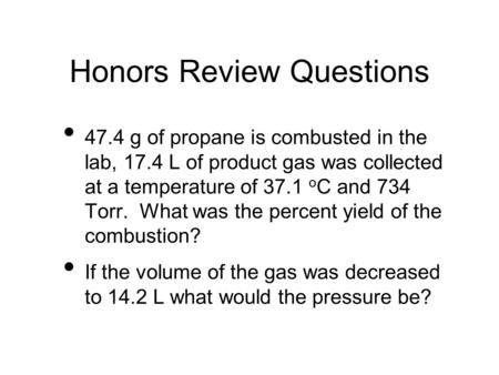 Honors Review Questions 47.4 g of propane is combusted in the lab, 17.4 L of product gas was collected at a temperature of 37.1 o C and 734 Torr. What.