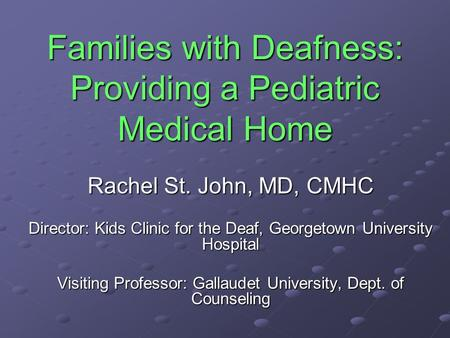 Families with Deafness: Providing a Pediatric Medical Home Rachel St. John, MD, CMHC Director: Kids Clinic for the Deaf, Georgetown University Hospital.