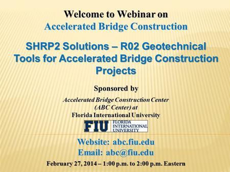 Welcome to Webinar on Accelerated Bridge Construction SHRP2 Solutions – R02 Geotechnical Tools for Accelerated Bridge Construction Projects Sponsored by.