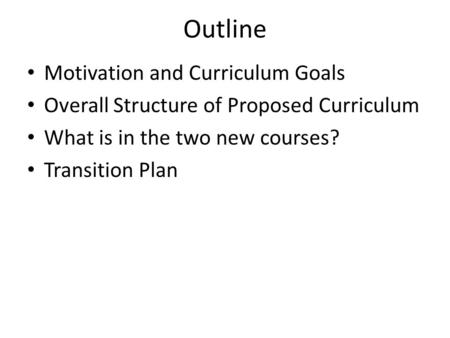 Outline Motivation and Curriculum Goals Overall Structure of Proposed Curriculum What is in the two new courses? Transition Plan.