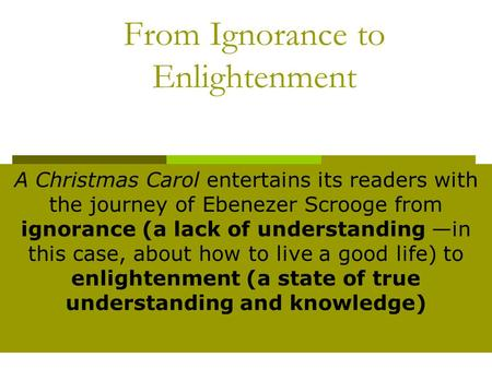 From Ignorance to Enlightenment A Christmas Carol entertains its readers with the journey of Ebenezer Scrooge from ignorance (a lack of understanding —in.