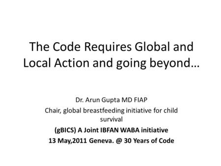 The Code Requires Global and Local Action and going beyond… Dr. Arun Gupta MD FIAP Chair, global breastfeeding initiative for child survival (gBICS) A.