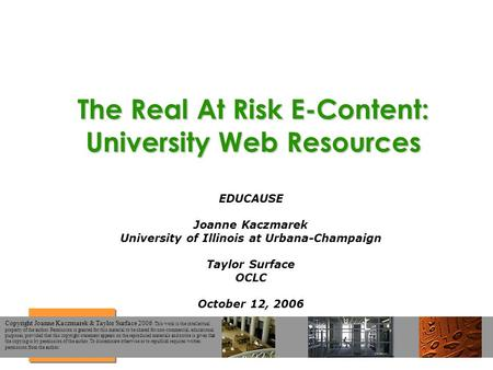 The Real At Risk E-Content: University Web Resources EDUCAUSE Joanne Kaczmarek University of Illinois at Urbana-Champaign Taylor Surface OCLC October 12,